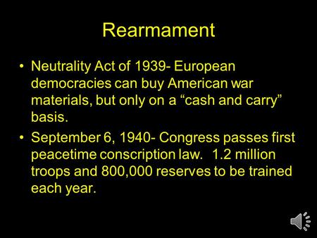 "Rearmament Neutrality Act of 1939- European democracies can buy American war materials, but only on a ""cash and carry"" basis. September 6, 1940- Congress."