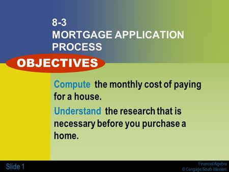 Financial Algebra © Cengage/South-Western Slide 1 8-3 MORTGAGE APPLICATION PROCESS Compute the monthly cost of paying for a house. Understand the research.