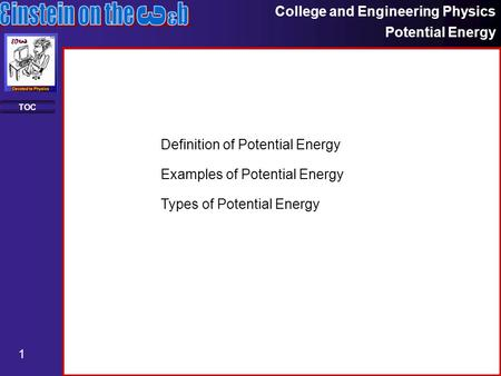 College and Engineering Physics Potential Energy 1 TOC Definition of Potential Energy Examples of Potential Energy Types of Potential Energy.