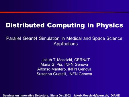 DIANE Project Seminar on Innovative Detectors, Siena Oct 2002 Distributed Computing in Physics Parallel Geant4 Simulation in Medical.