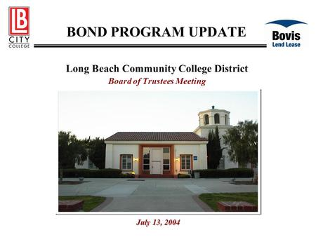 BOND PROGRAM UPDATE Long Beach Community College District Board of Trustees Meeting July 13, 2004.