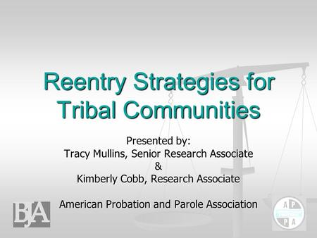 Reentry Strategies for Tribal Communities Presented by: Tracy Mullins, Senior Research Associate & Kimberly Cobb, Research Associate American Probation.