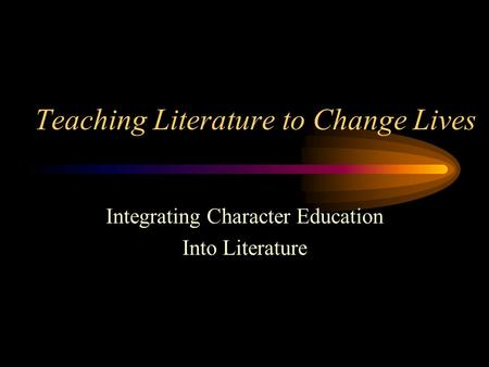 Teaching Literature to Change Lives Integrating Character Education Into Literature.