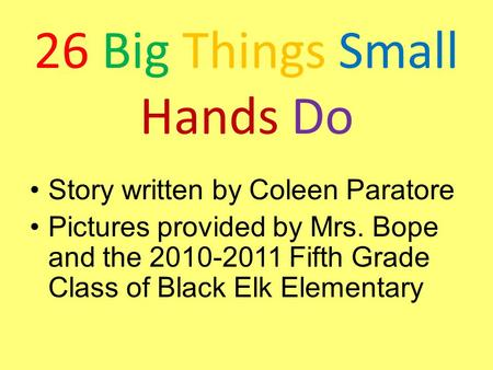 26 Big Things Small Hands Do Story written by Coleen Paratore Pictures provided by Mrs. Bope and the 2010-2011 Fifth Grade Class of Black Elk Elementary.