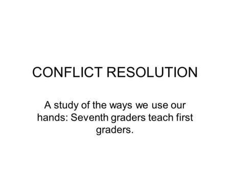CONFLICT RESOLUTION A study of the ways we use our hands: Seventh graders teach first graders.