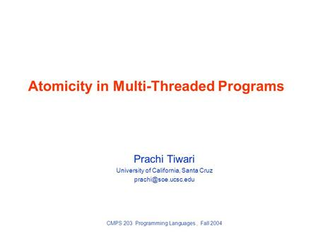 Atomicity in Multi-Threaded Programs Prachi Tiwari University of California, Santa Cruz CMPS 203 Programming Languages, Fall 2004.