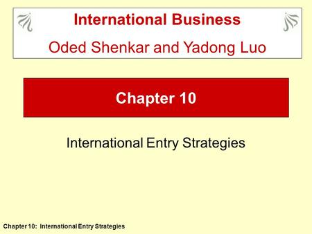 Chapter 10: International Entry Strategies Chapter 10 International Entry Strategies International Business Oded Shenkar and Yadong Luo.