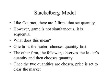 Stackelberg Model Like Cournot, there are 2 firms that set quantity However, game is not simultaneous, it is sequential What does this mean? One firm,