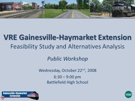 VRE Gainesville-Haymarket Extension Feasibility Study and Alternatives Analysis Public Workshop Wednesday, October 22 nd, 2008 6:30 – 9:00 pm Battlefield.