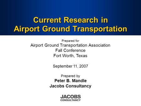 Current Research in Airport Ground Transportation Prepared by Peter B. Mandle Jacobs Consultancy Prepared for Airport Ground Transportation Association.