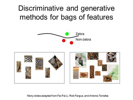 Discriminative and generative methods for bags of features Zebra Non-zebra Many slides adapted from Fei-Fei Li, Rob Fergus, and Antonio Torralba.