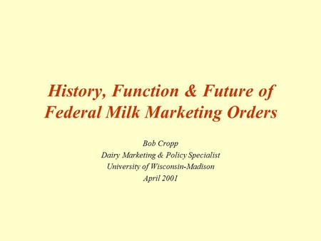 History, Function & Future of Federal Milk Marketing Orders Bob Cropp Dairy Marketing & Policy Specialist University of Wisconsin-Madison April 2001.
