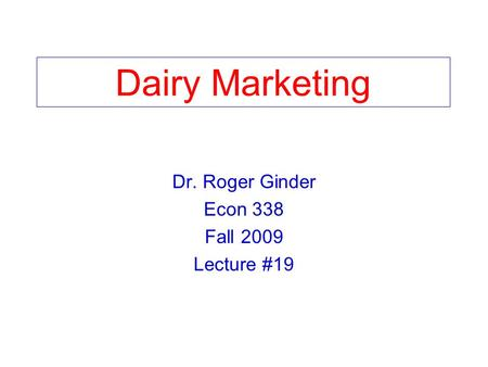 Dairy Marketing Dr. Roger Ginder Econ 338 Fall 2009 Lecture #19.