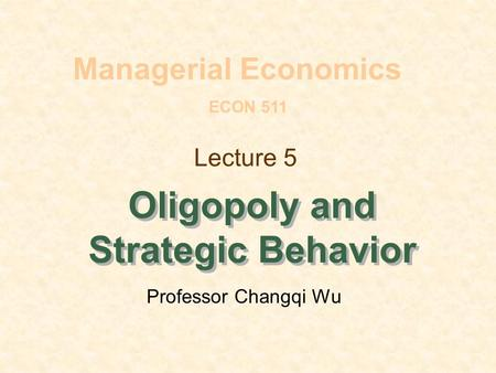 Lecture 5 Oligopoly and Strategic Behavior Managerial Economics ECON 511 Professor Changqi Wu.
