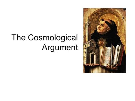 The Cosmological Argument. Also known as 'The First Cause Argument' Unlike the Ontological Argument, it derives the conclusion from a posteriori premise.
