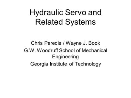 Hydraulic Servo and Related Systems Chris Paredis / Wayne J. Book G.W. Woodruff School of Mechanical Engineering Georgia Institute of Technology.