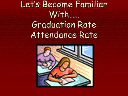 Let's Become Familiar With….. Graduation Rate Attendance Rate.