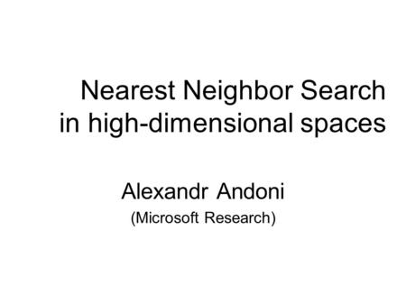 Nearest Neighbor Search in high-dimensional spaces Alexandr Andoni (Microsoft Research)