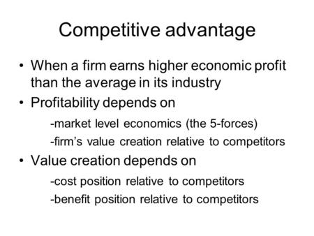 Competitive advantage When a firm earns higher economic profit than the average in its industry Profitability depends on -market level economics (the 5-forces)