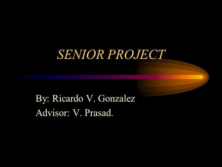 SENIOR PROJECT By: Ricardo V. Gonzalez Advisor: V. Prasad.