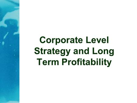 Corporate Level Strategy and Long Term Profitability.