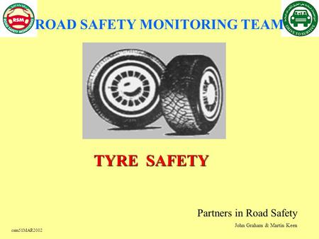 Csm51MAR2002 TYRE SAFETY Partners in Road Safety John Graham & Martin Keen ROAD SAFETY MONITORING TEAM.