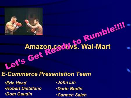 Amazon.com vs. Wal-Mart E-Commerce Presentation Team Let's Get Ready to Rumble!!!! Eric Head Robert Distefano Dom Gaudin John Lin Darin Bodin Carmen Saleh.