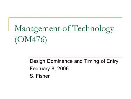 Management of Technology (OM476) Design Dominance and Timing of Entry February 8, 2006 S. Fisher.