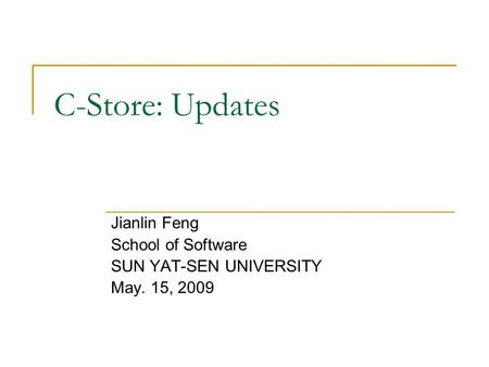 C-Store: Updates Jianlin Feng School of Software SUN YAT-SEN UNIVERSITY May. 15, 2009.