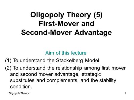 Oligopoly Theory1 Oligopoly Theory (5) First-Mover and Second-Mover Advantage Aim of this lecture (1) To understand the Stackelberg Model (2) To understand.