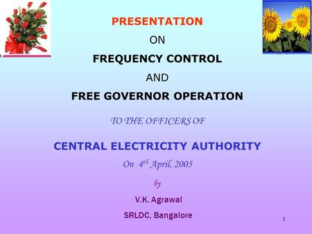 1 PRESENTATION ON FREQUENCY CONTROL AND FREE GOVERNOR OPERATION TO THE OFFICERS OF CENTRAL ELECTRICITY AUTHORITY On 4 th April, 2005 by V.K. Agrawal SRLDC,
