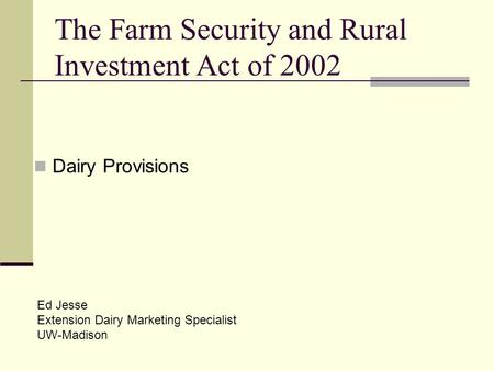 The Farm Security and Rural Investment Act of 2002 Dairy Provisions Ed Jesse Extension Dairy Marketing Specialist UW-Madison.