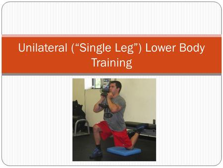"Unilateral (""Single Leg"") Lower Body Training. Pros and Cons of Single Leg Training 1. Increased Stabilizer Function (Glute Medius, Adductors, Hamstrings,"