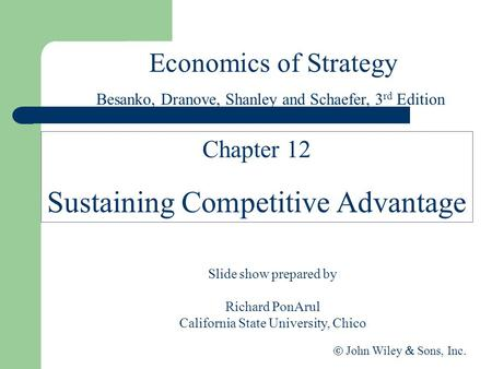 Economics of Strategy Slide show prepared by Richard PonArul California State University, Chico  John Wiley  Sons, Inc. Chapter 12 Sustaining Competitive.