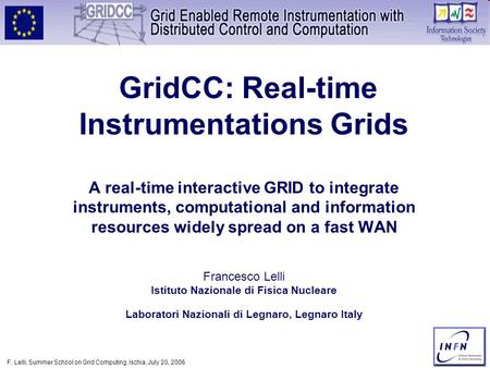 F. Lelli, Summer School on Grid Computing, Ischia, July 20, 2006 GridCC: Real-time <strong>Instrumentations</strong> Grids A real-time interactive GRID to integrate <strong>instruments</strong>,