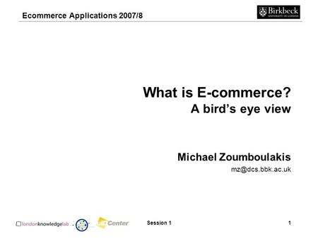 Ecommerce Applications 2007/8 Session 11 What is E-commerce? A bird's eye view Michael Zoumboulakis