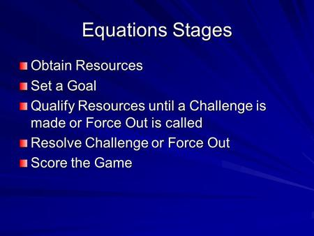 Equations Stages Obtain Resources Set a Goal Qualify Resources until a Challenge is made or Force Out is called Resolve Challenge or Force Out Score the.