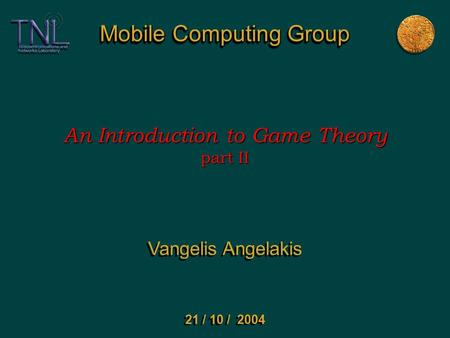 Mobile Computing Group An Introduction to Game Theory part II Vangelis Angelakis 21 / 10 / 2004.