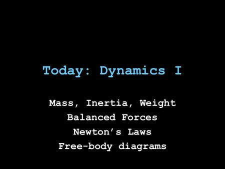 Today: Dynamics I Mass, Inertia, Weight Balanced Forces Newton's Laws Free-body diagrams.