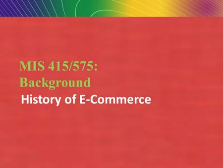 Copyright © 2007 Pearson Education, Inc. Slide 1-1 MIS 415/575: Background History of E-Commerce.
