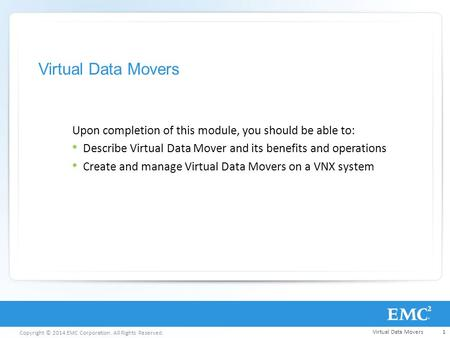 Copyright © 2014 EMC Corporation. All Rights Reserved. Virtual Data Movers Upon completion of this module, you should be able to: Describe Virtual Data.