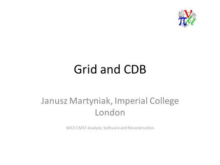 Grid and CDB Janusz Martyniak, Imperial College London MICE CM37 Analysis, Software and Reconstruction.