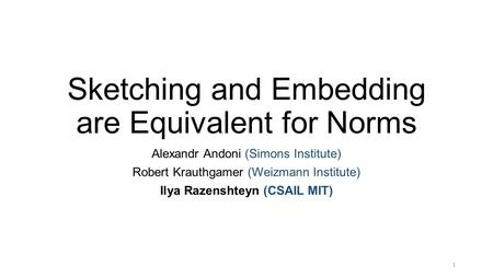 Sketching and Embedding are Equivalent for Norms Alexandr Andoni (Simons Institute) Robert Krauthgamer (Weizmann Institute) Ilya Razenshteyn (CSAIL MIT)