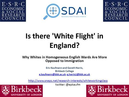 Is there 'White Flight' in England? Why Whites in Homogeneous English Wards Are More Opposed to Immigration Eric Kaufmann and Gareth Harris, Birkbeck College.