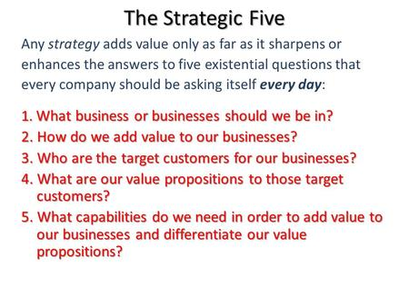 The Strategic Five Any strategy adds value only as far as it sharpens or enhances the answers to five existential questions that every company should be.