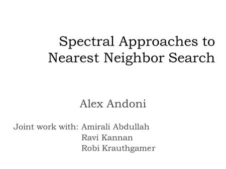Spectral Approaches to Nearest Neighbor Search Alex Andoni Joint work with:Amirali Abdullah Ravi Kannan Robi Krauthgamer.
