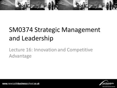 SM0374 Strategic Management and Leadership Lecture 16: Innovation and Competitive Advantage.