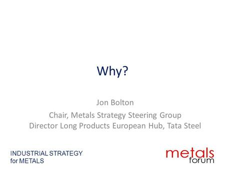 Why? Jon Bolton Chair, Metals Strategy Steering Group Director Long Products European Hub, Tata Steel INDUSTRIAL STRATEGY for METALS.