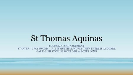 St Thomas Aquinas COSMOLOGICAL ARGUMENT STARTER – CROSSWORD – IF IT IS MULTIPLE WORDS THEN THERE IS A SQUARE GAP E.G. FIRST CAUSE WOULD BE 11 BOXES LONG.