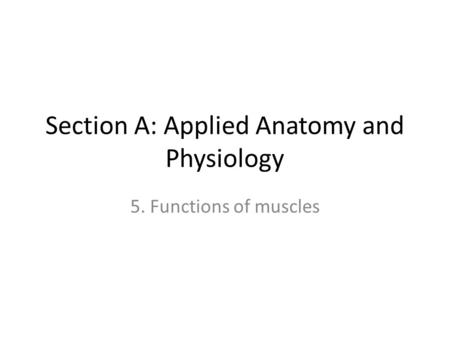 Section A: Applied Anatomy and Physiology 5. Functions of muscles.